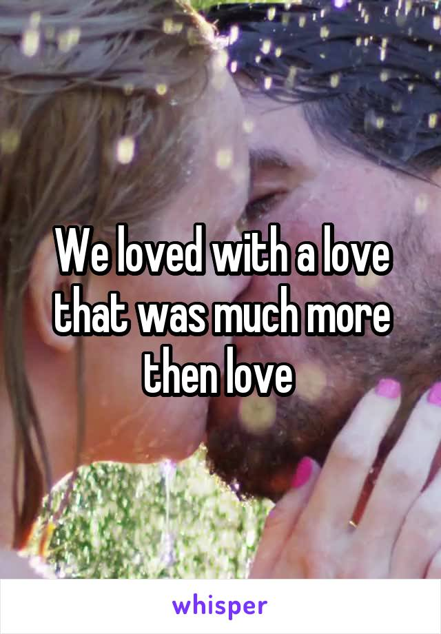 We loved with a love that was much more then love