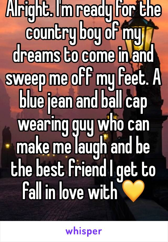 Alright. I'm ready for the country boy of my dreams to come in and sweep me off my feet. A blue jean and ball cap wearing guy who can make me laugh and be the best friend I get to fall in love with 💛