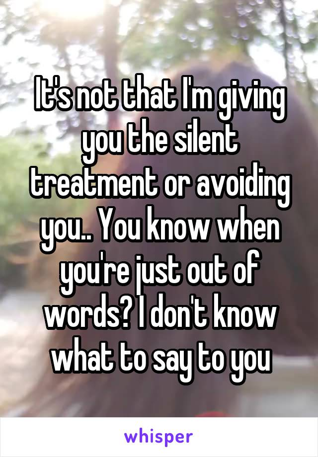 It's not that I'm giving you the silent treatment or avoiding you.. You know when you're just out of words? I don't know what to say to you