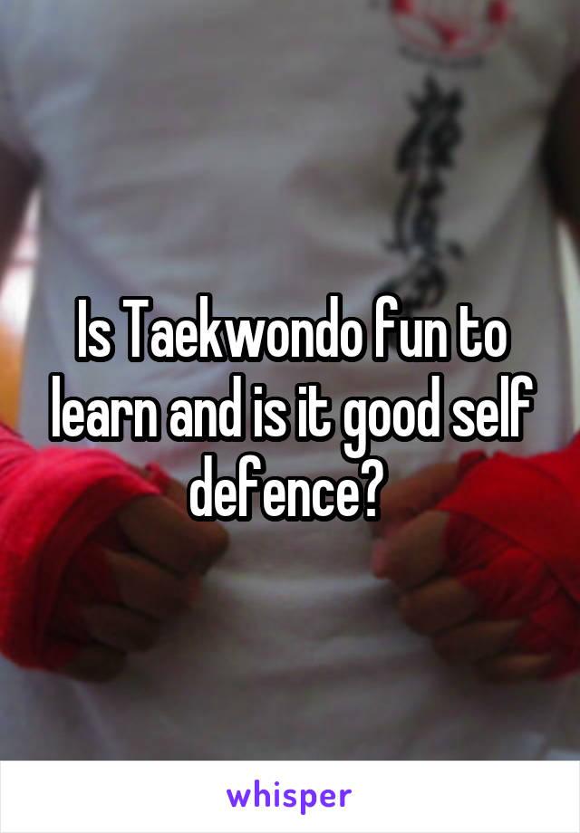 Is Taekwondo fun to learn and is it good self defence?