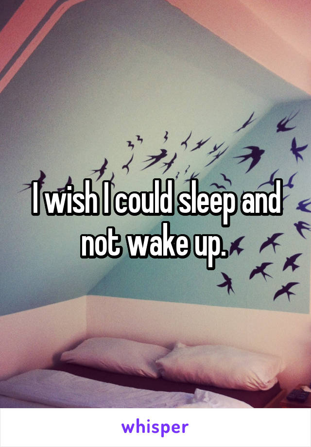 I wish I could sleep and not wake up.