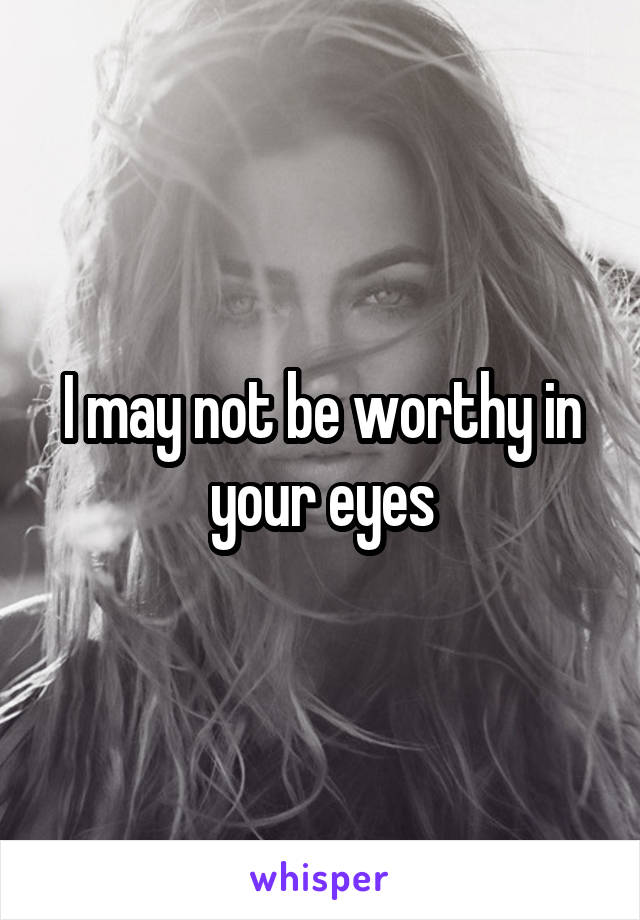 I may not be worthy in your eyes