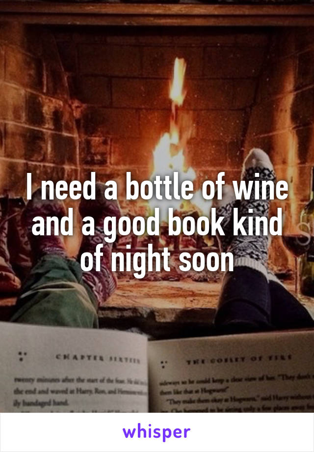I need a bottle of wine and a good book kind of night soon