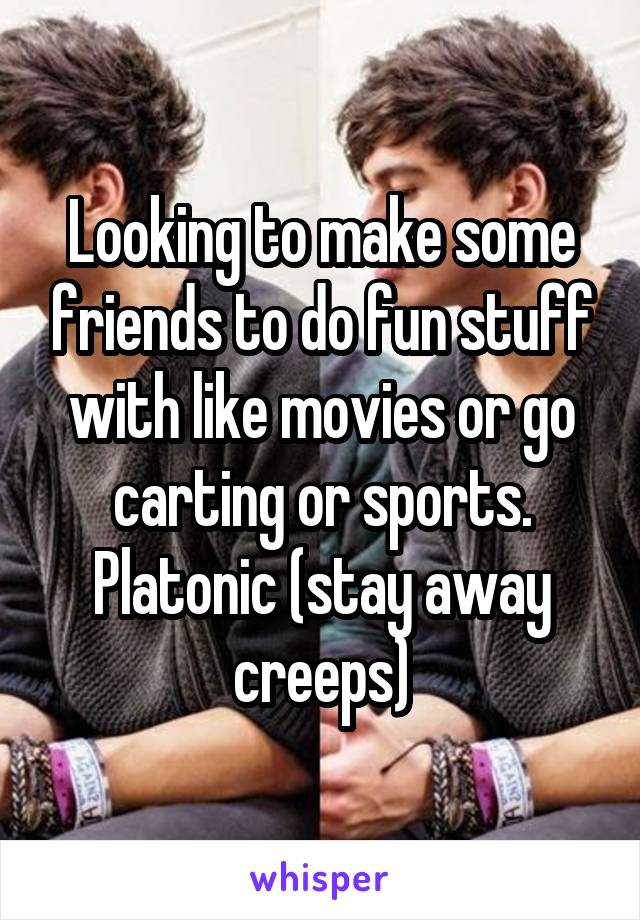 Looking to make some friends to do fun stuff with like movies or go carting or sports. Platonic (stay away creeps)