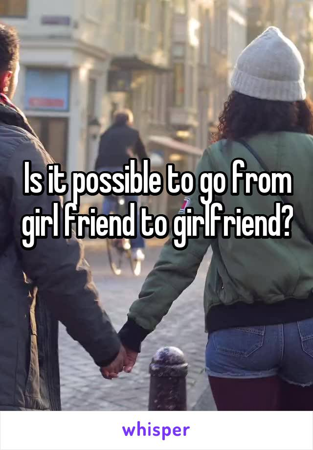 Is it possible to go from girl friend to girlfriend?