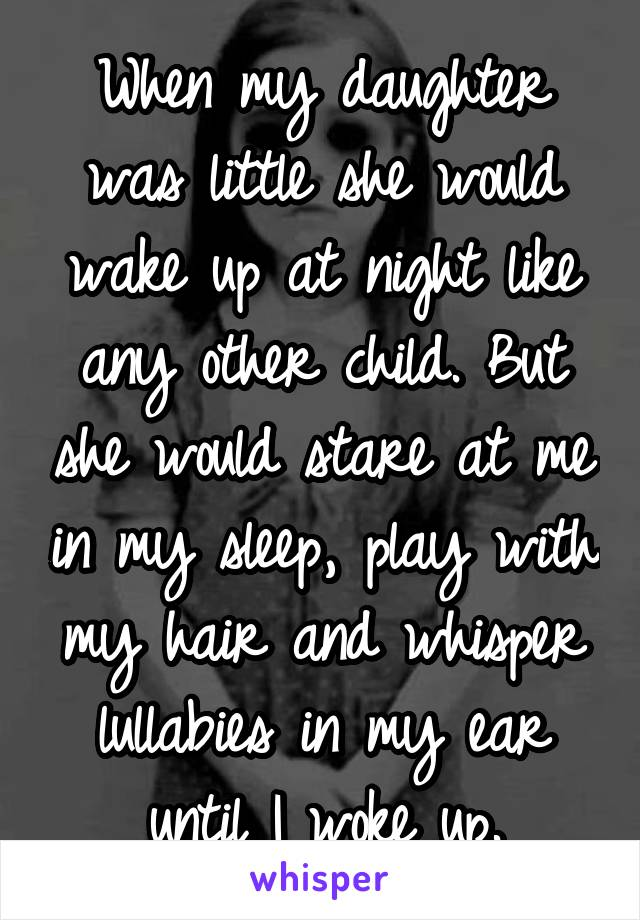 When my daughter was little she would wake up at night like any other child. But she would stare at me in my sleep, play with my hair and whisper lullabies in my ear until I woke up.