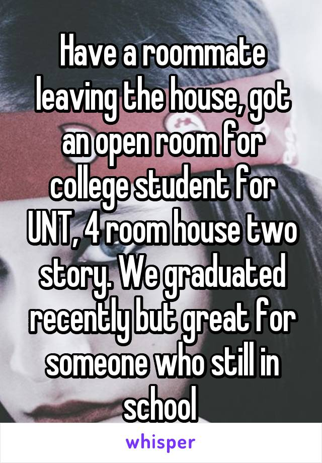 Have a roommate leaving the house, got an open room for college student for UNT, 4 room house two story. We graduated recently but great for someone who still in school