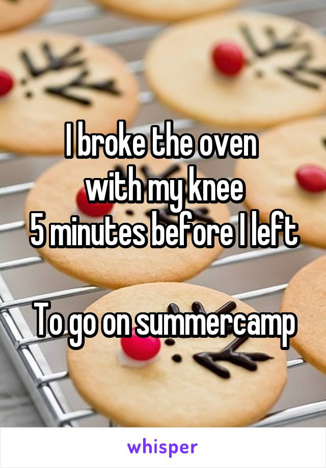 I broke the oven  with my knee 5 minutes before I left  To go on summercamp