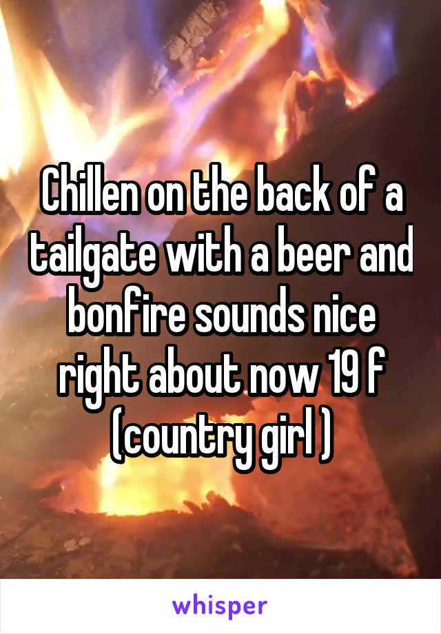 Chillen on the back of a tailgate with a beer and bonfire sounds nice right about now 19 f (country girl )