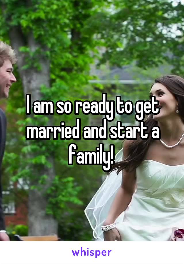I am so ready to get married and start a family!