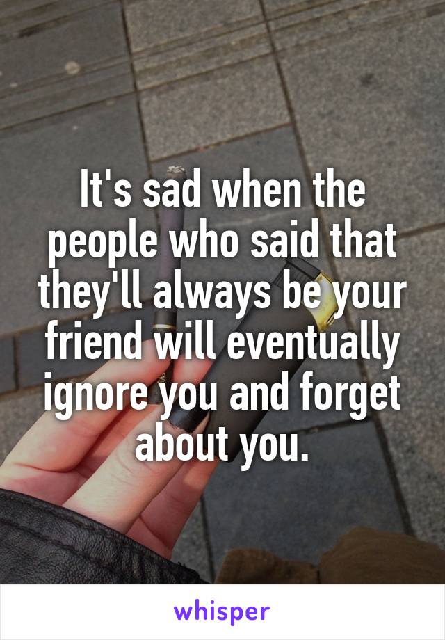 It's sad when the people who said that they'll always be your friend will eventually ignore you and forget about you.