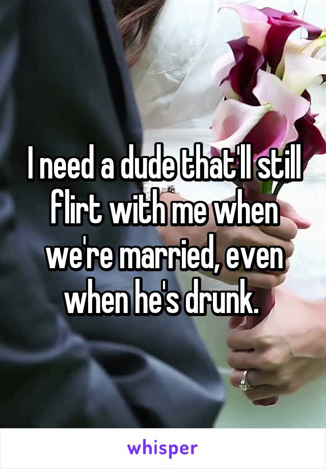 I need a dude that'll still flirt with me when we're married, even when he's drunk.