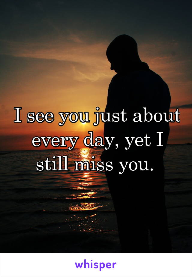 I see you just about every day, yet I still miss you.