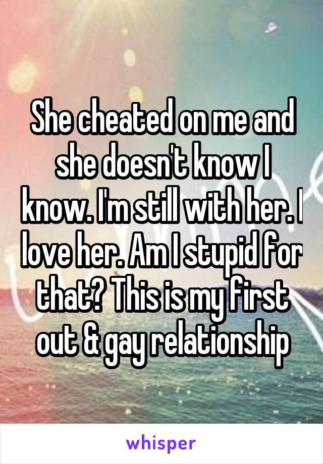 She cheated on me and she doesn't know I know. I'm still with her. I love her. Am I stupid for that? This is my first out & gay relationship
