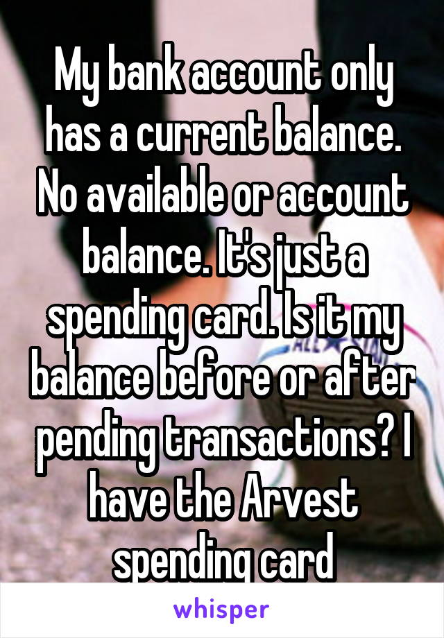 My bank account only has a current balance. No available or account balance. It's just a spending card. Is it my balance before or after pending transactions? I have the Arvest spending card