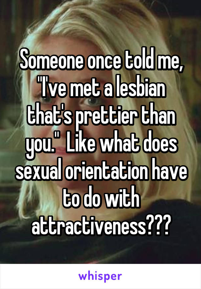 """Someone once told me, """"I've met a lesbian that's prettier than you.""""  Like what does sexual orientation have to do with attractiveness???"""