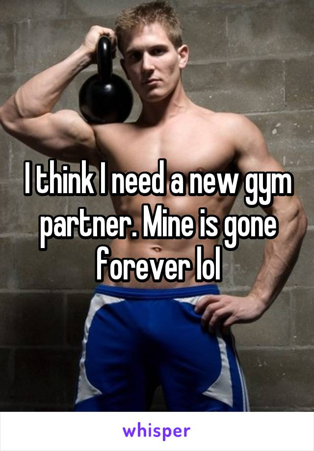 I think I need a new gym partner. Mine is gone forever lol
