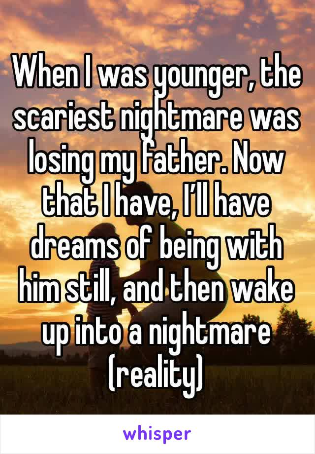 When I was younger, the scariest nightmare was losing my father. Now that I have, I'll have dreams of being with him still, and then wake up into a nightmare (reality)
