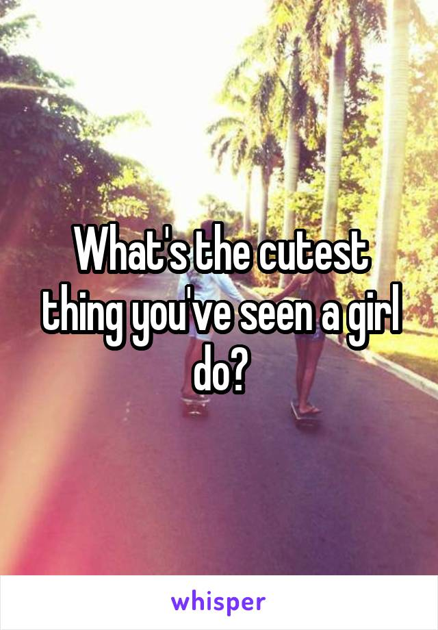 What's the cutest thing you've seen a girl do?
