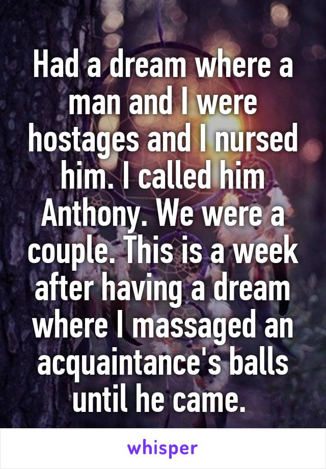 Had a dream where a man and I were hostages and I nursed him. I called him Anthony. We were a couple. This is a week after having a dream where I massaged an acquaintance's balls until he came.