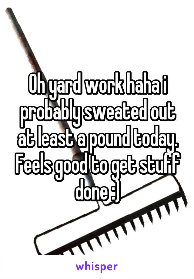 Oh yard work haha i probably sweated out at least a pound today. Feels good to get stuff done :)