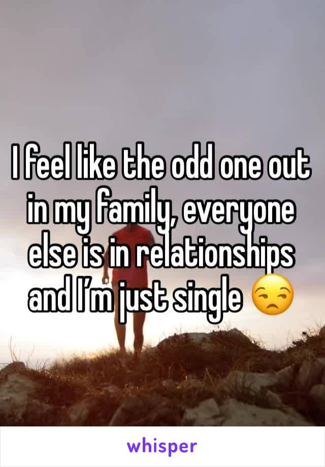 I feel like the odd one out in my family, everyone else is in relationships and I'm just single 😒