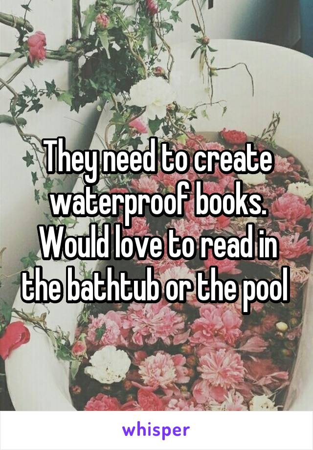 They need to create waterproof books. Would love to read in the bathtub or the pool