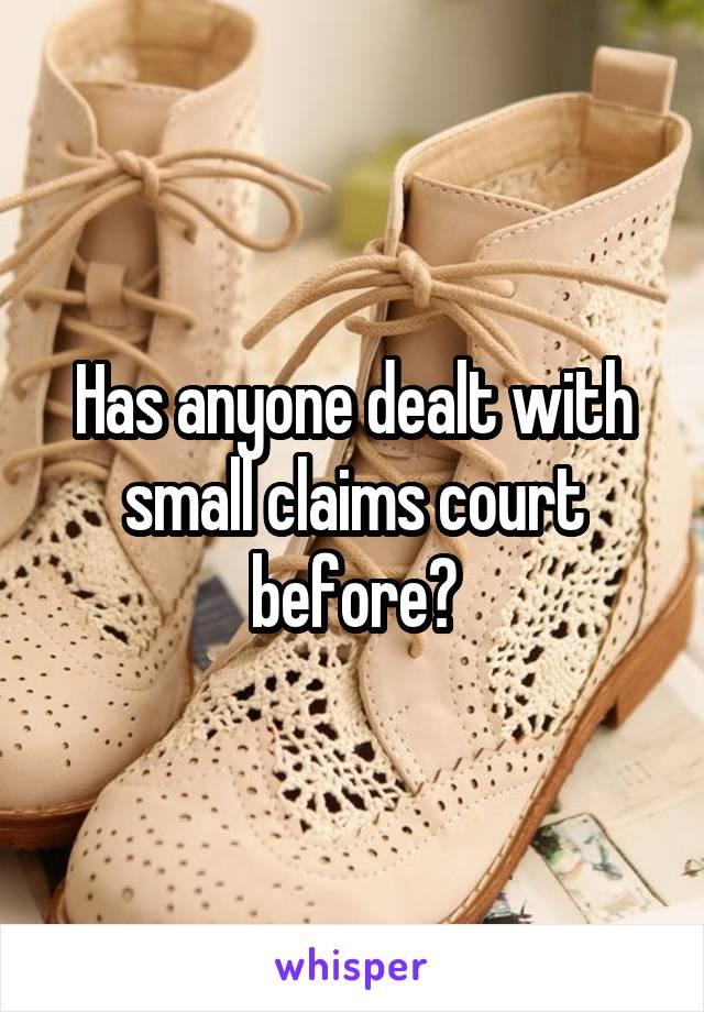 Has anyone dealt with small claims court before?