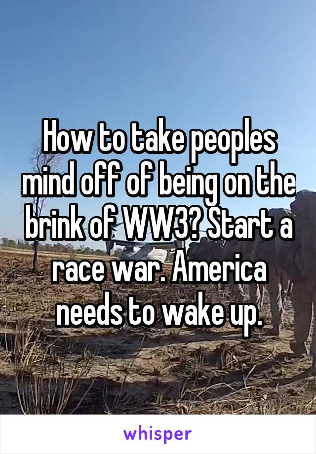 How to take peoples mind off of being on the brink of WW3? Start a race war. America needs to wake up.