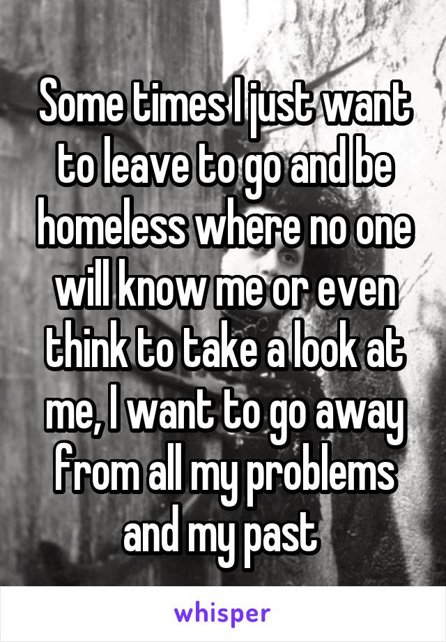 Some times I just want to leave to go and be homeless where no one will know me or even think to take a look at me, I want to go away from all my problems and my past