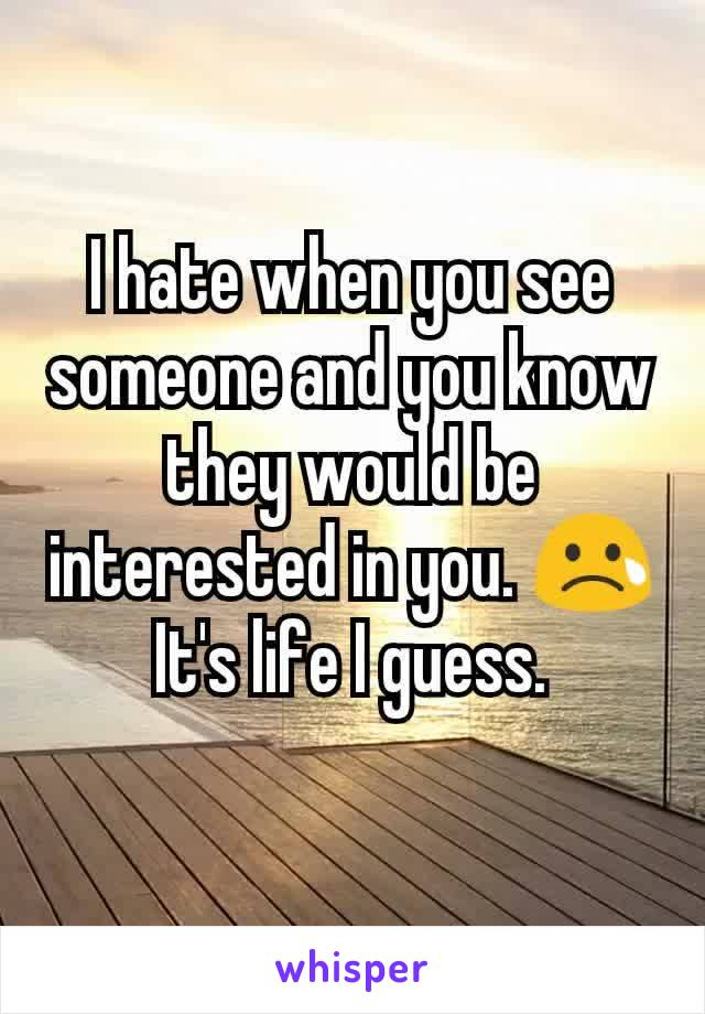 I hate when you see someone and you know they would be interested in you. 😢 It's life I guess.