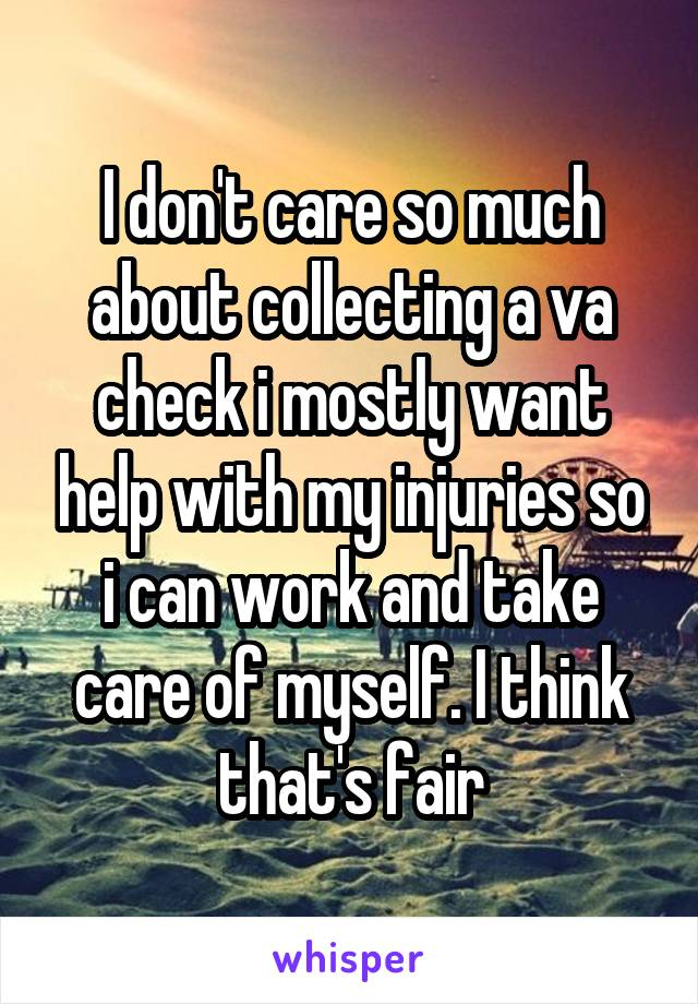 I don't care so much about collecting a va check i mostly want help with my injuries so i can work and take care of myself. I think that's fair