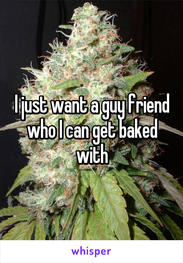 I just want a guy friend who I can get baked with