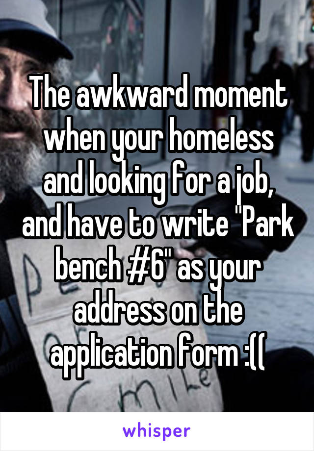 """The awkward moment when your homeless and looking for a job, and have to write """"Park bench #6"""" as your address on the application form :(("""