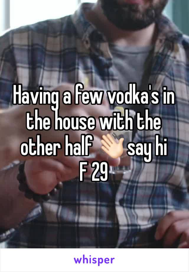 Having a few vodka's in the house with the other half 👋🏻 say hi  F 29