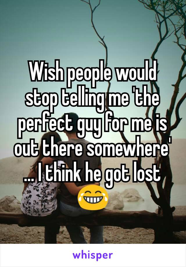 Wish people would stop telling me 'the perfect guy for me is out there somewhere' ... I think he got lost 😂