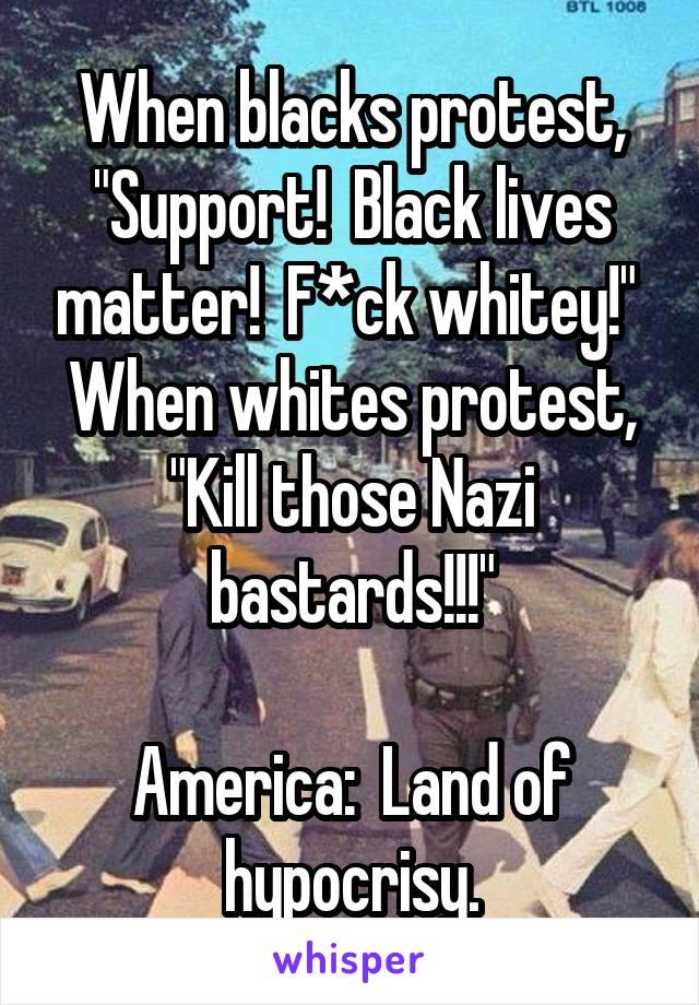 "When blacks protest, ""Support!  Black lives matter!  F*ck whitey!""  When whites protest, ""Kill those Nazi bastards!!!""  America:  Land of hypocrisy."