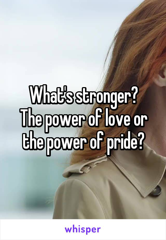 What's stronger? The power of love or the power of pride?