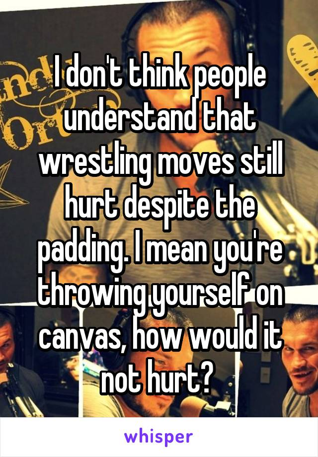 I don't think people understand that wrestling moves still hurt despite the padding. I mean you're throwing yourself on canvas, how would it not hurt?