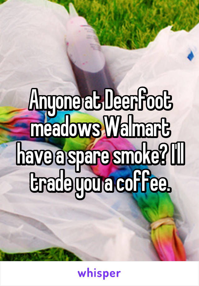 Anyone at Deerfoot meadows Walmart have a spare smoke? I'll trade you a coffee.