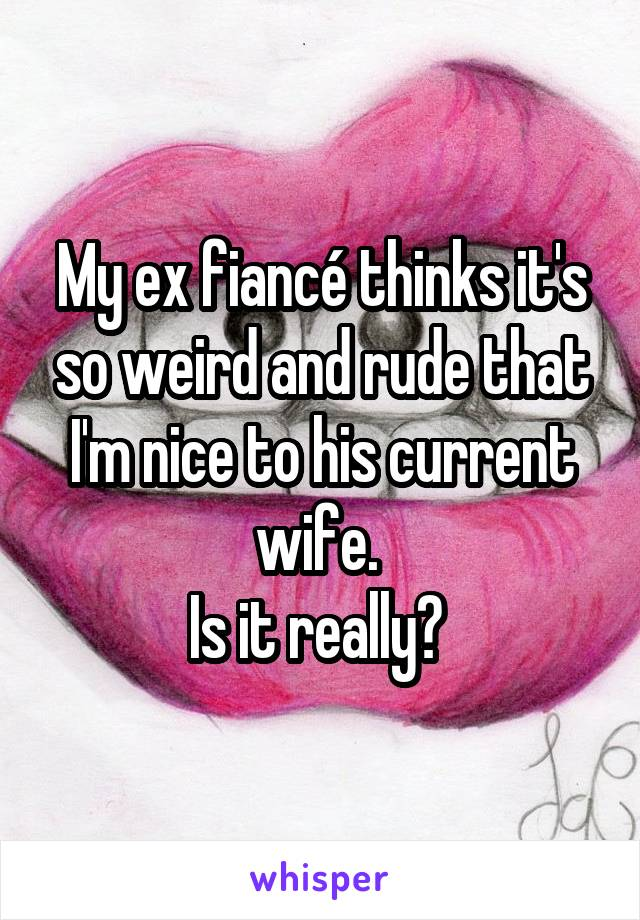 My ex fiancé thinks it's so weird and rude that I'm nice to his current wife.  Is it really?