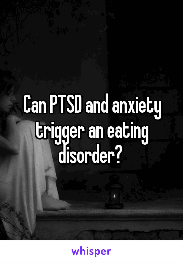 Can PTSD and anxiety trigger an eating disorder?