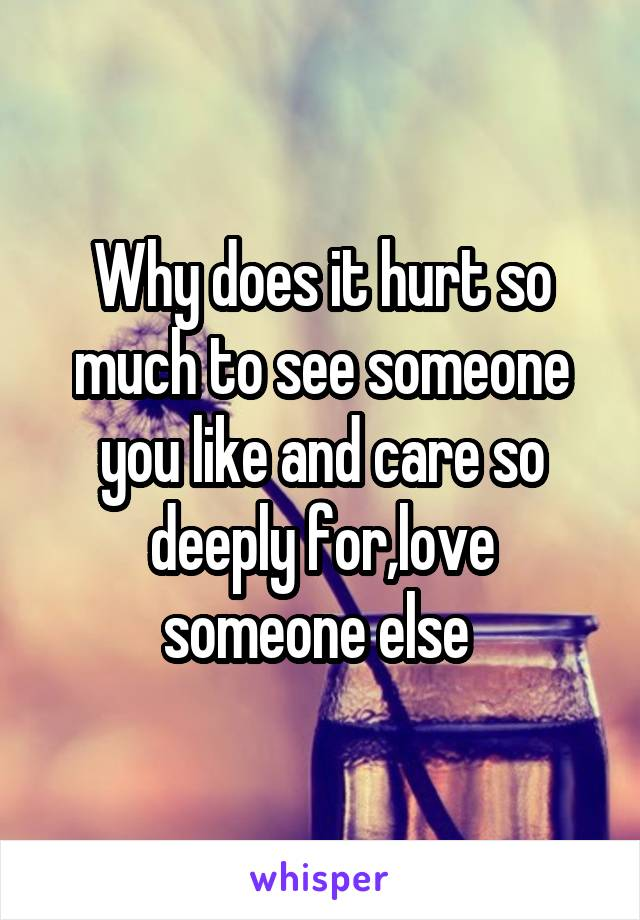 Why does it hurt so much to see someone you like and care so deeply for,love someone else