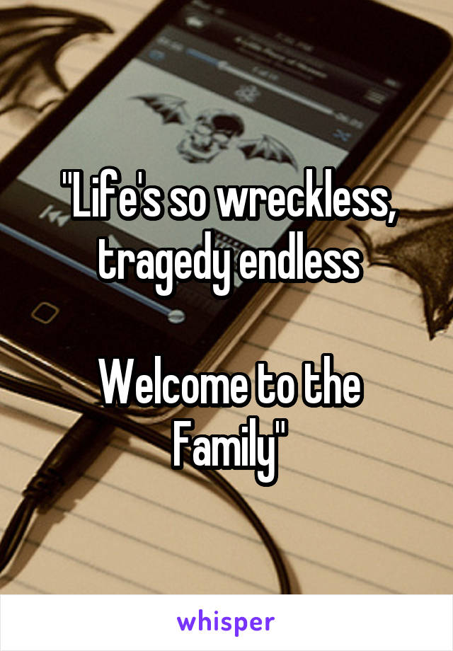 """Life's so wreckless, tragedy endless  Welcome to the Family"""