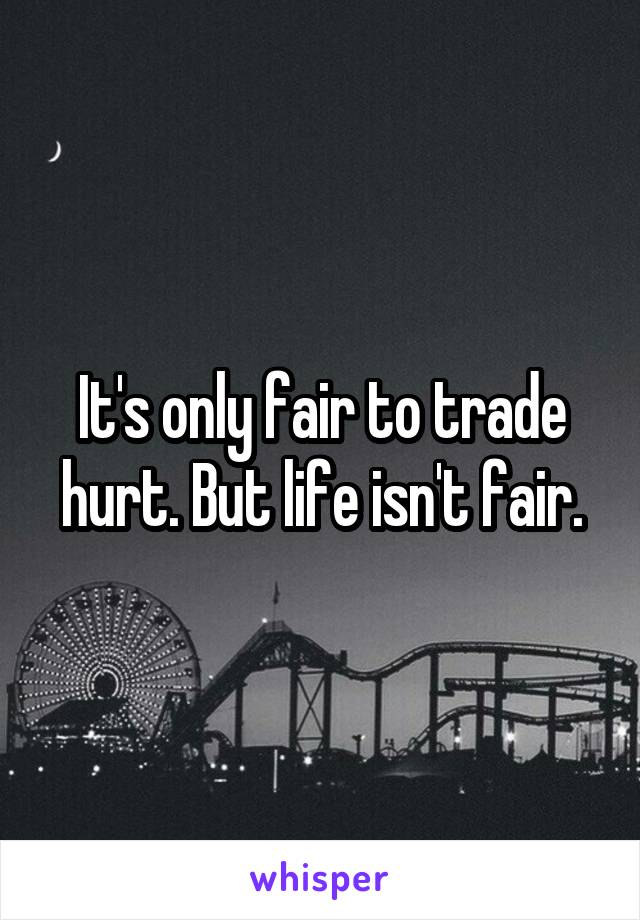 It's only fair to trade hurt. But life isn't fair.