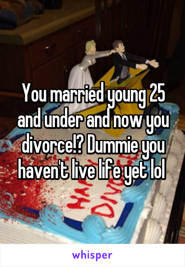 You married young 25 and under and now you divorce!? Dummie you haven't live life yet lol