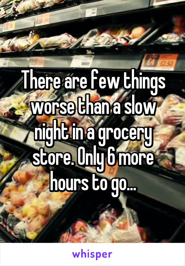 There are few things worse than a slow night in a grocery store. Only 6 more hours to go...
