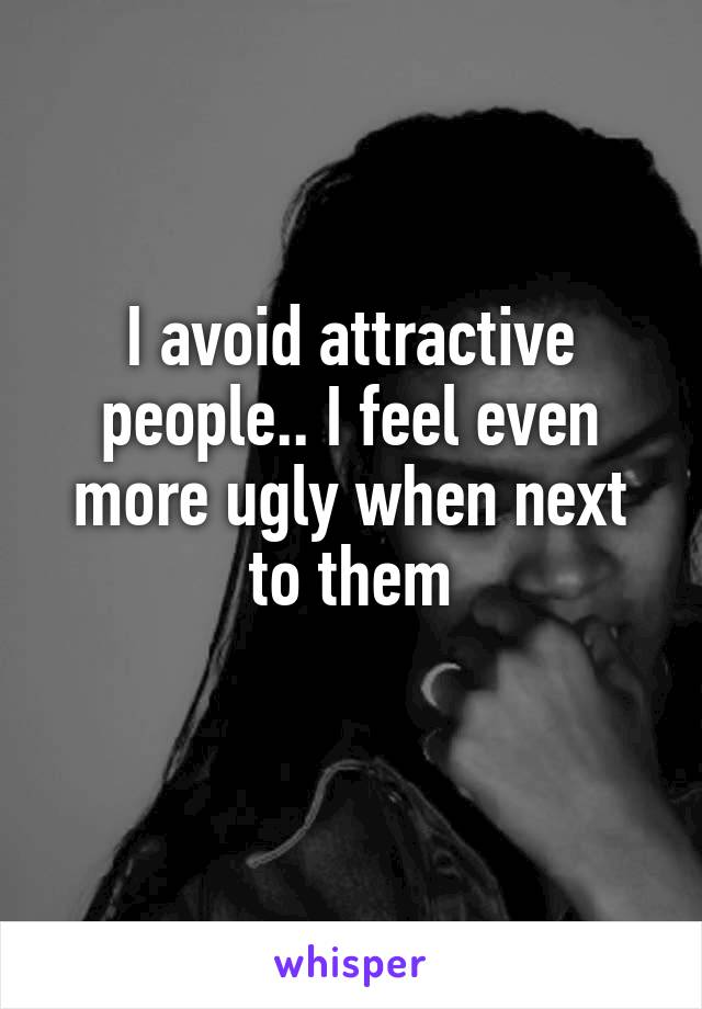 I avoid attractive people.. I feel even more ugly when next to them