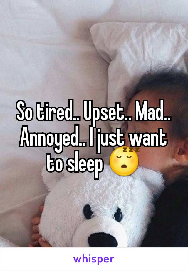 So tired.. Upset.. Mad.. Annoyed.. I just want to sleep 😴