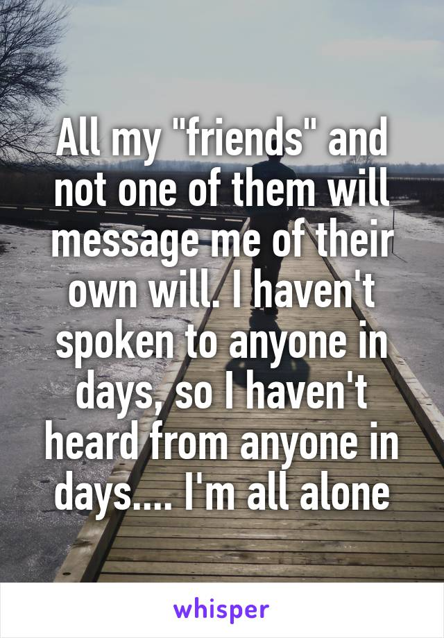 "All my ""friends"" and not one of them will message me of their own will. I haven't spoken to anyone in days, so I haven't heard from anyone in days.... I'm all alone"